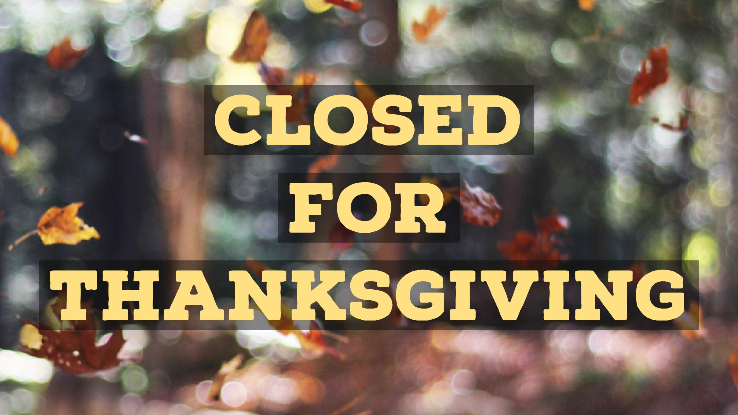 Closed for Thanksgiving Day and the Day After